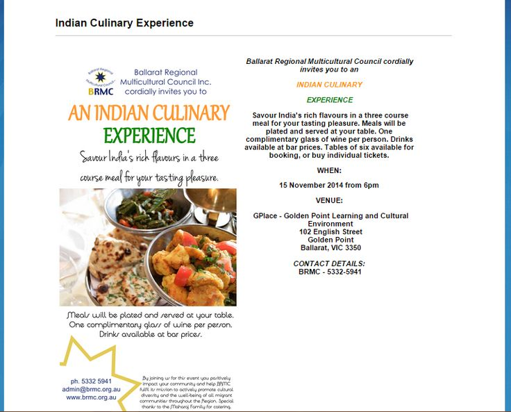 BRMC cordially invites you to an INDIAN CULINARY EXPERIENCE Savour India's rich flavours in a three course meal for your tasting pleasure. Meals will be plated and served at your table. One complimentary glass of wine per person. Drinks available at bar prices. Tables of eight  available for booking, or buy individual tickets. WHEN:15 Nov 2014 from 6pm VENUE: GPlace - Golden Point Learning and Cultural Environment 102 English Street Golden Point Ballarat, CONTACT BRMC - 5332-5941
