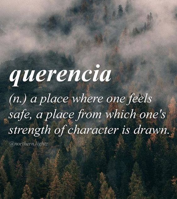 Querencia: (n.) a place where one feels safe, a place from which one's strength of character is drawn.