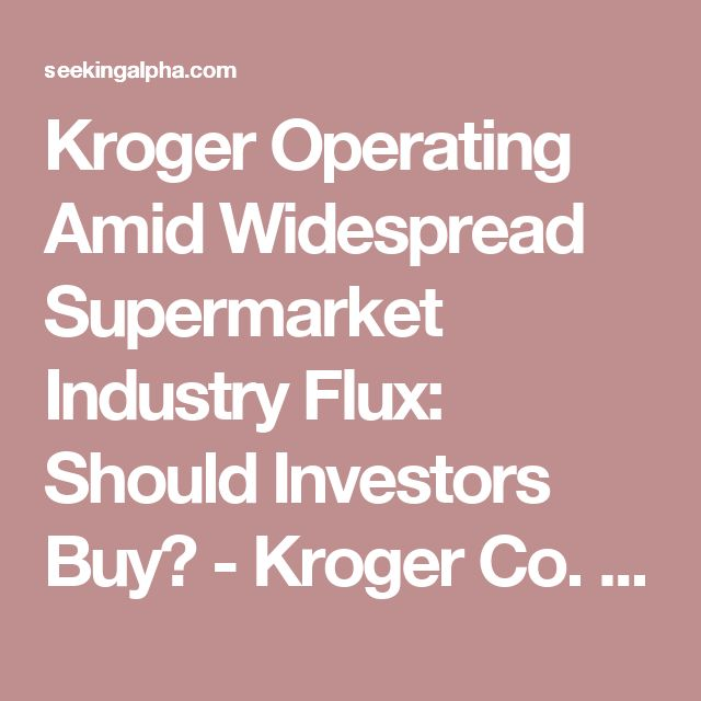 Kroger Operating Amid Widespread Supermarket Industry Flux: Should Investors Buy? - Kroger Co. (NYSE:KR)   Seeking Alpha
