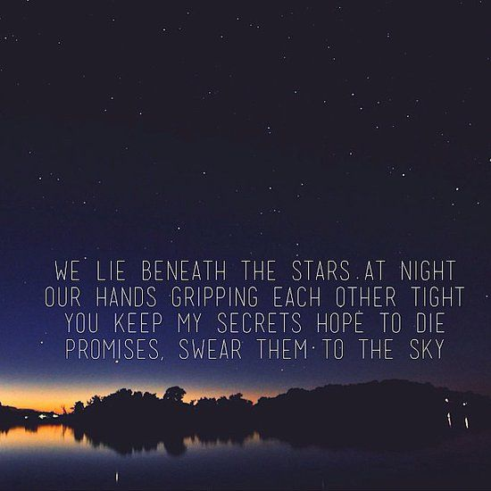 We lie beneath the stars at night. Our hands, gripping each other tight. You keep my secrets, hope to die. Promises, swear them to the sky