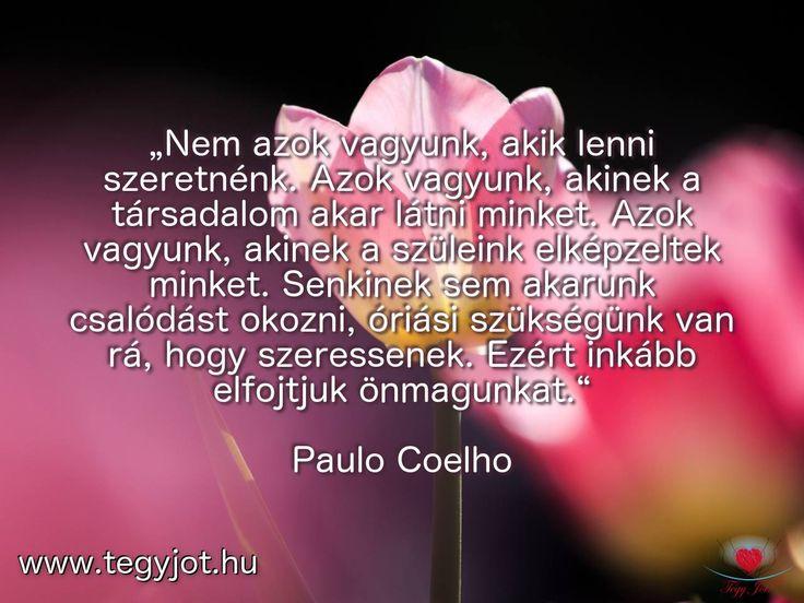 """""""Nem azok vagyunk, akik lenni szeretnénk. Azok vagyunk, akinek a társadalom akar látni minket. Azok vagyunk, akinek a szüleink elképzeltek minket. Senkinek sem akarunk csalódást okozni, óriási szükségünk van rá, hogy szeressenek. Ezért inkább elfojtjuk önmagunkat."""" Paulo Coelho"""