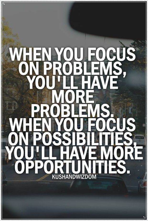 When you focus on problems,you'll have more problems.When you focus on possibilities you'll have more opportunities.