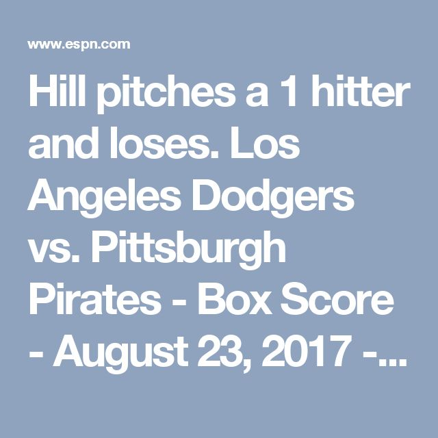 Hill pitches a 1 hitter and loses. Los Angeles Dodgers vs. Pittsburgh Pirates - Box Score - August 23, 2017 - ESPN