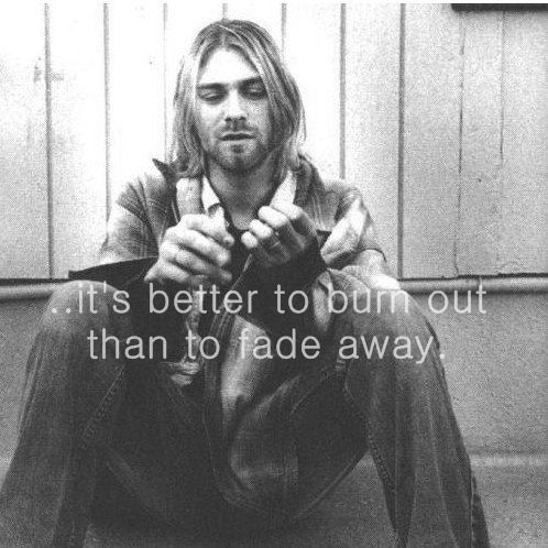 "Last words - ""It's better too burn out than to fade away.""  Kurt Cobain"