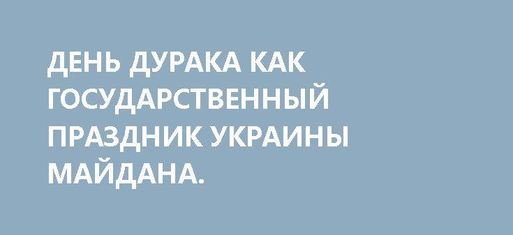 ДЕНЬ ДУРАКА КАК ГОСУДАРСТВЕННЫЙ ПРАЗДНИК УКРАИНЫ МАЙДАНА. http://rusdozor.ru/2017/04/03/den-duraka-kak-gosudarstvennyj-prazdnik-ukrainy-majdana/  Дорогие свидомые идиоты! Поздравляем вас с вашим профессиональным праздником! Мыздобылы как они есть Вчера на украинском сайте «Обозреватель» появился рецепт «классической» (по мнению авторов) первоапрельской шутки: «Вам понадобится обычная пищевая пленка, которой просто нужно обмотать унитаз в несколько слоев, после ...