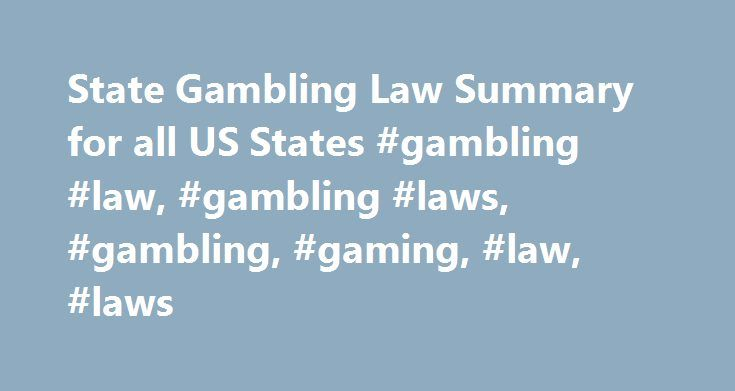 State Gambling Law Summary for all US States #gambling #law, #gambling #laws, #gambling, #gaming, #law, #laws http://colorado.nef2.com/state-gambling-law-summary-for-all-us-states-gambling-law-gambling-laws-gambling-gaming-law-laws/  # State Gambling Law Summary Current through Mar 22, 2017 The conclusions in the chart below are primarily based on the texts of the state criminal anti-gambling laws and thus are only educated guesses in many cases. There is relatively little decided case law…