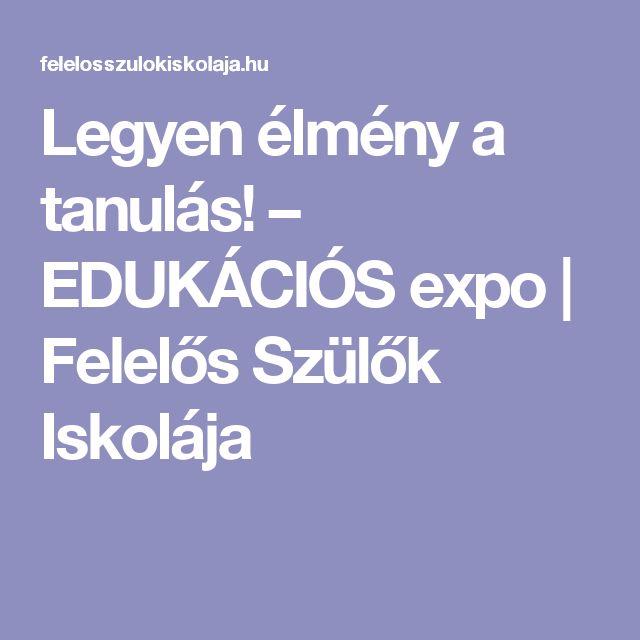 Legyen élmény a tanulás! – EDUKÁCIÓS expo   Felelős Szülők Iskolája
