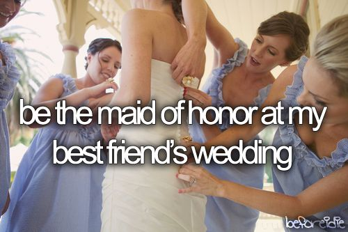 be the maid of honor at my best friend´s wedding [ ]
