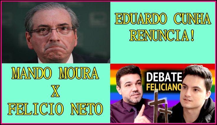 Eduardo Cunha Renuncia e Mando Moura x Felicio Neto