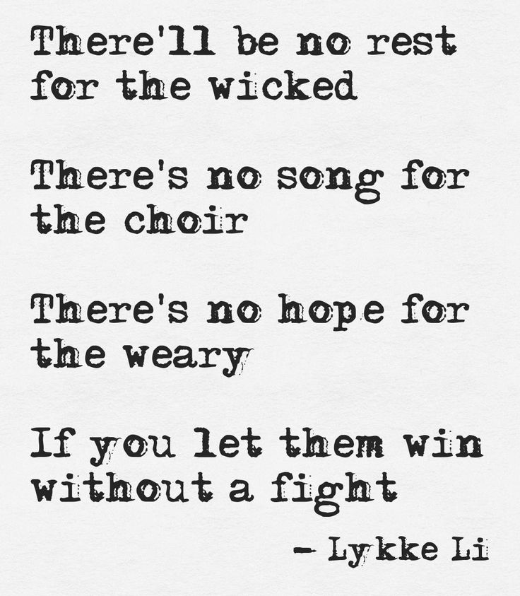 This quote courtesy of @Pinstamatic (http://pinstamatic.com)There'll be no rest for the wicked There's no song for the choir There's no hope for the weary If you let them win without a fight Lykke Li Lyrics No Rest for Wicked