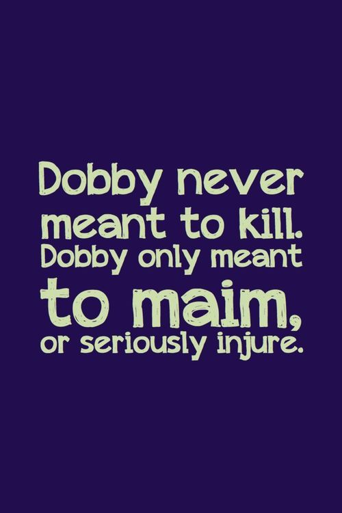 Dobby never meant to kill. Dobby only meant to maim or seriously injure.