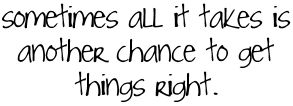 How many chances do we truly get? Here's how I see it. We all get one chance at life . But within this one chance that we get, we have a million little chances. We are supposed to make mistakes....