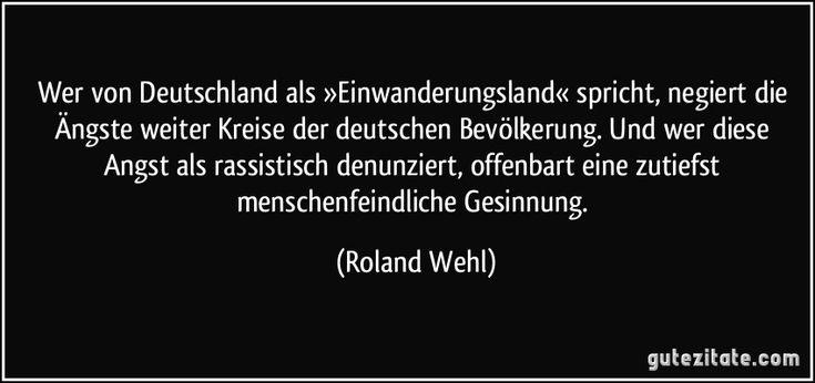 Wer von Deutschland als »Einwanderungsland« spricht, negiert die Ängste weiter Kreise der deutschen Bevölkerung. Und wer diese Angst als rassistisch denunziert, offenbart eine zutiefst menschenfeindliche Gesinnung. (Roland Wehl)