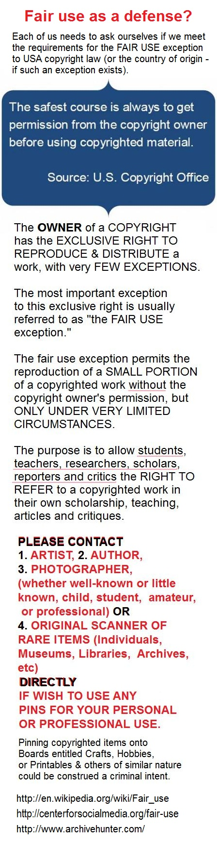 Is the  FAIR USE exception to copyright law a defense for pinners? A question we all need to examine and ask ourselves... For insight into the  misconceptions & facts of copyright law and fair use:   http://en.wikipedia.org/wiki/Fair_use   http://www.archivehunter.com/2010/04/copyright-and-fair-use-3/  http://centerforsocialmedia.org/fair-use