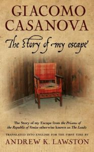 The Story of My Escape By Giacomo Casanova, translated by Andrew K. Lawston Locked in Venice's most notorious prison, Casanova — history's infamous womanizer — became a legend when he made an audacious bid to escape. His extraordinary adventure comes to life in the first English translation of his original 1788 memoir.