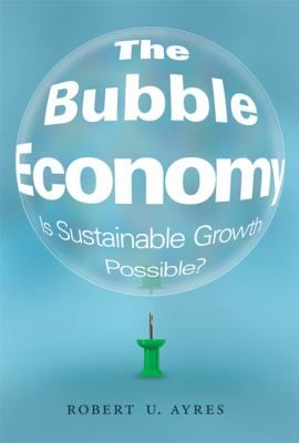 The bubble economy : is sustainable growth possible? / Robert U. Ayres.