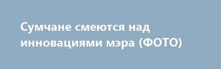 Сумчане смеются над инновациями мэра (ФОТО)  http://sumypost.com/sumynews/politika/sumchane_smeyutsya_nad_innovaciyami_mera_foto  Сумы в передовиках или Instagram как современные технологии.