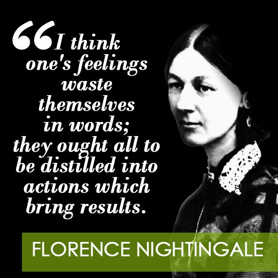 """I think one's feelings waste themselves in words; they ought to be distilled into actions which bring results."" - Florence Nightingale:"