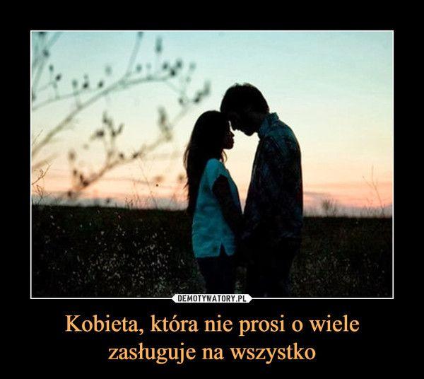 Kobieta, która nie prosi o wiele zasługuje na wszystko –