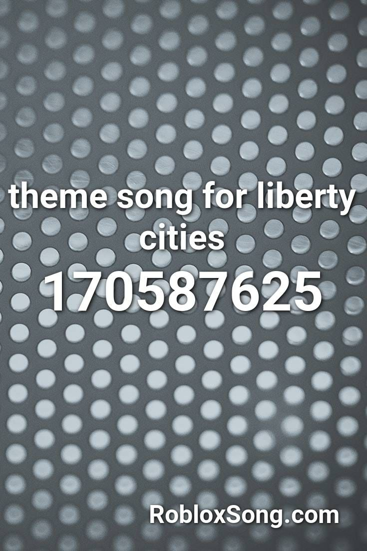Theme Song For Liberty Cities Roblox Id Roblox Music Codes In
