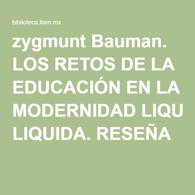 zygmunt Bauman. LOS RETOS DE LA EDUCACIÓN EN LA MODERNIDAD LIQUIDA. RESEÑA