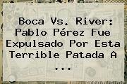 http://tecnoautos.com/wp-content/uploads/imagenes/tendencias/thumbs/boca-vs-river-pablo-perez-fue-expulsado-por-esta-terrible-patada-a.jpg Boca vs River. Boca vs. River: Pablo Pérez fue expulsado por esta terrible patada a ..., Enlaces, Imágenes, Videos y Tweets - http://tecnoautos.com/actualidad/boca-vs-river-boca-vs-river-pablo-perez-fue-expulsado-por-esta-terrible-patada-a/