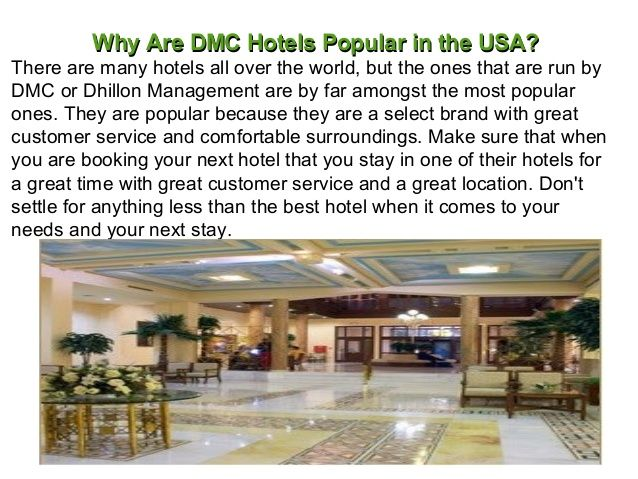 There are too many hotels all over the world, but the ones that are run by DMC Hotel or Dhillon Management are by far amongst the most popular ones in USA. http://www.slideshare.net/dhillonmanagement/why-are-dmc-hotels-popular-in-the-usa