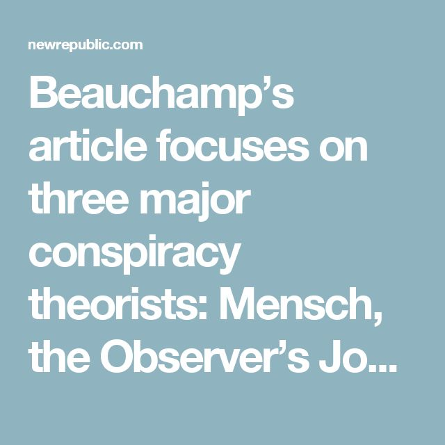 Beauchamp's article focuses on three major conspiracy theorists: Mensch, the Observer's John Schindler, and photographer Claude Taylor, who tweets under the handle @TrueFactsStated. Of the three, only Taylor is anything close to a liberal Democrat. Mensch was a Conservative member of Parliament and until recently led Heat Street, Rupert Murdoch's attempted Breitbart imitation. Schindler is a former National Security Agency analyst with hawkish foreign policy views. In 2015, National Review…