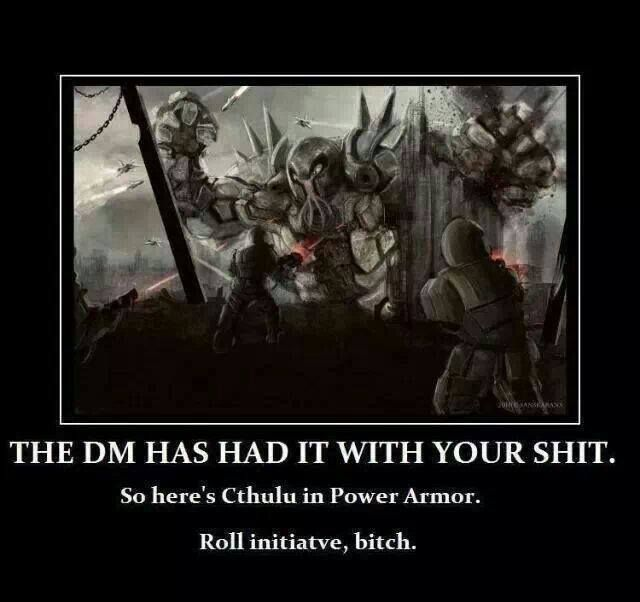 We play pathfinder, but this about sums up or GM