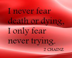 """""""I never fear death or dying, I only fear never trying."""" - 2 Chainz"""