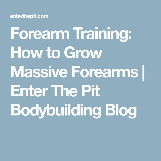 Forearm Training: How to Grow Massive Forearms | Enter The Pit Bodybuilding Blog