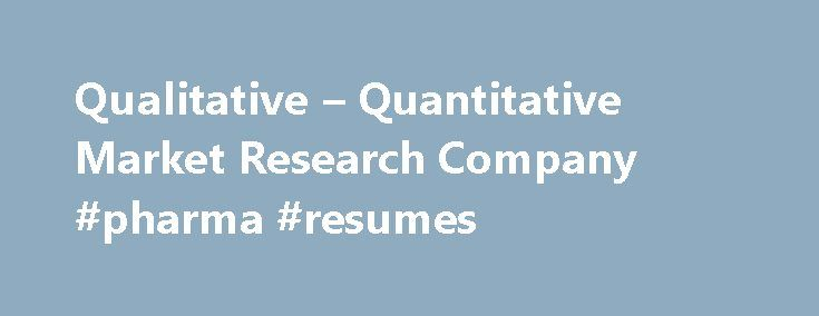 Qualitative – Quantitative Market Research Company #pharma #resumes http://pharmacy.remmont.com/qualitative-quantitative-market-research-company-pharma-resumes/  #market research companies # Resolution Research: A Full Service Market Research Company Performing both Qualitative Market Research Quantitative Market Research. Improve your market share, increase your bottom line, and stay ahead of your competition. At Resolution Research®. our job is to take the guess-work out of the boardroom…