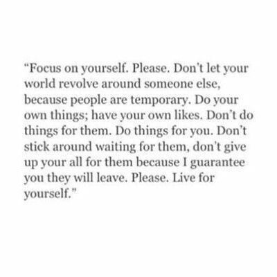 Love this! Always do things for yourself, don't get caught living for someone else. The worst thing you can ever do is make someone a priority over yourself