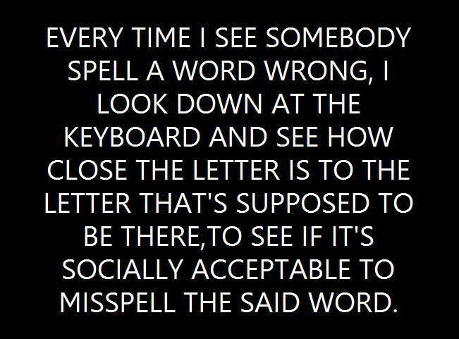 every time i see somebody spell a word wrong i look down