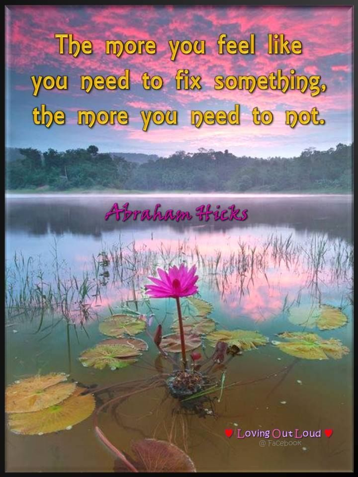 The more you feel like you need to fix something, the more you to not. -Abraham-Hicks