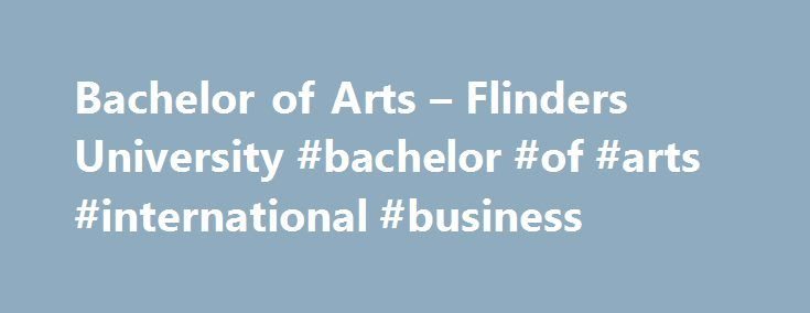 Bachelor of Arts – Flinders University #bachelor #of #arts #international #business http://currency.nef2.com/bachelor-of-arts-flinders-university-bachelor-of-arts-international-business/  # Bachelor of Arts International students. FISC Foundation: 6.0, A Levels: 6, IB Diploma: 24, Gao Kao: Tier TwoEnglish requirements Course overview The Bachelor of Arts (BA) is the most popular degree at Flinders University and at most universities around the world. It provides a high quality education…