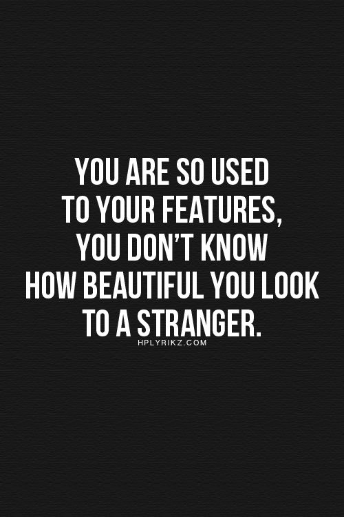 You are so used to your features, you don't know how beautiful you look to a stranger