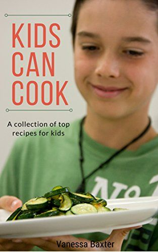 Kids Can Cook: a collection of top recipes for kids by [Baxter, Vanessa]
