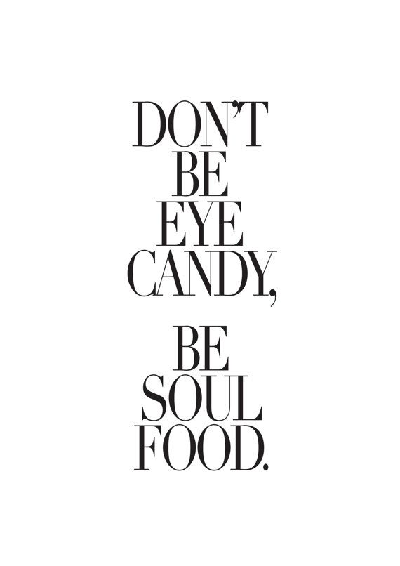 don't be eye candy be soul food quote inspirational quote