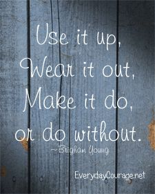 Use is up, wear it out, make it do, or do without!