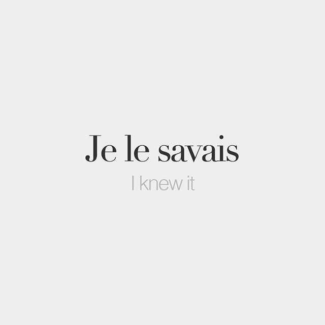 Je le savais • I knew it • /ʒə lə sa.vɛ/