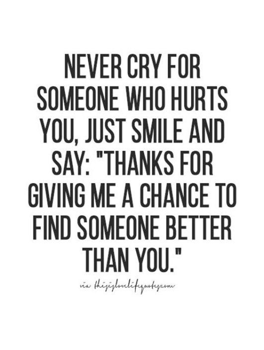 "never cry for someone who hurts you, just smile and say: ""thanks for giving me a chance to find someone better than you."""