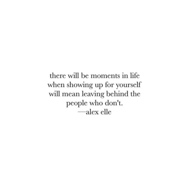 """There will be moments in life when showing up for yourself will mean leaving behind the people who dont."" - Alex Elle"
