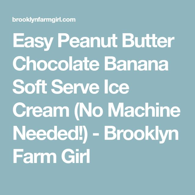 Easy Peanut Butter Chocolate Banana Soft Serve Ice Cream (No Machine Needed!) - Brooklyn Farm Girl