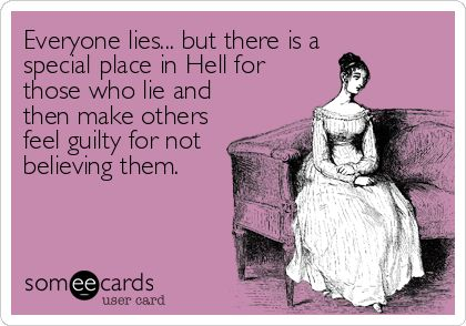 Everyone lies... but there is a special place in Hell for those who lie and then make others feel guilty for not believing them.