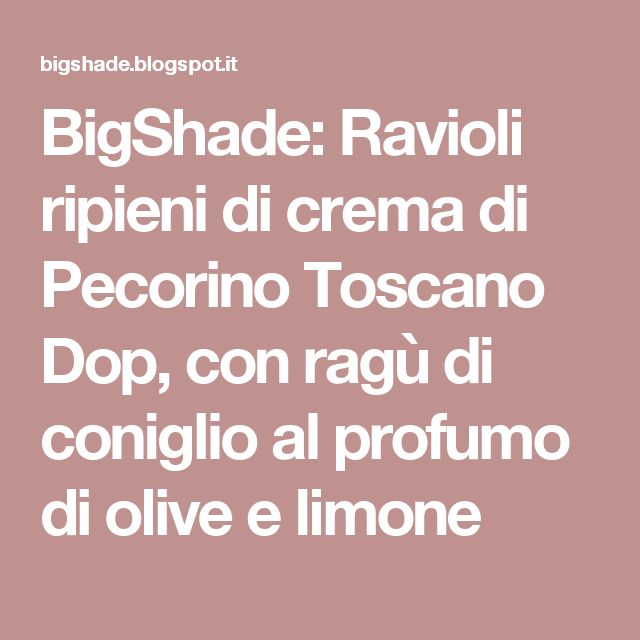 BigShade: Ravioli ripieni di crema di Pecorino Toscano Dop, con ragù di coniglio al profumo di olive e limone