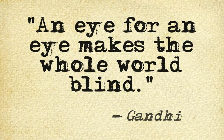 """An eye for an eye makes the whole world blind."" ~ Gandhi"