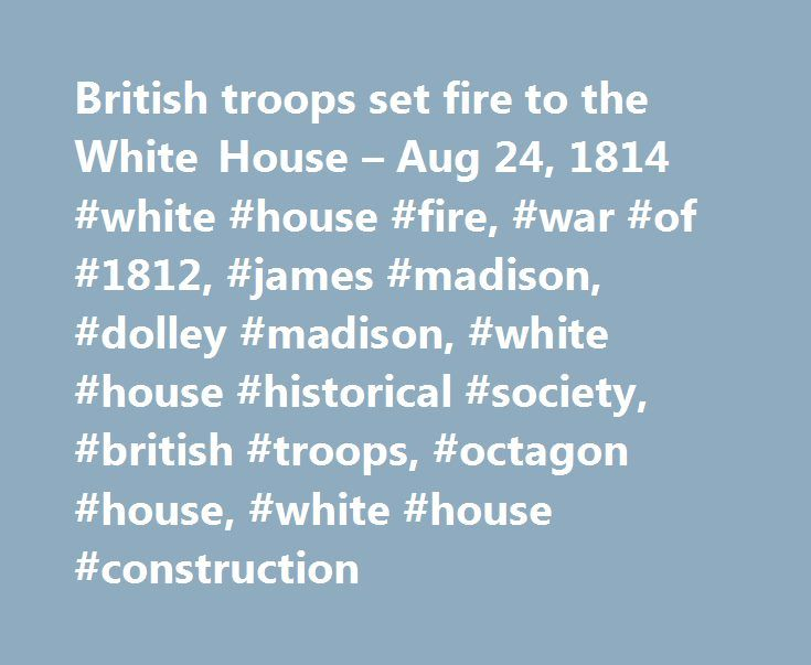 British troops set fire to the White House – Aug 24, 1814 #white #house #fire, #war #of #1812, #james #madison, #dolley #madison, #white #house #historical #society, #british #troops, #octagon #house, #white #house #construction http://fort-worth.remmont.com/british-troops-set-fire-to-the-white-house-aug-24-1814-white-house-fire-war-of-1812-james-madison-dolley-madison-white-house-historical-society-british-troops-octagon-house/  # British troops set fire to the White House On this day in…