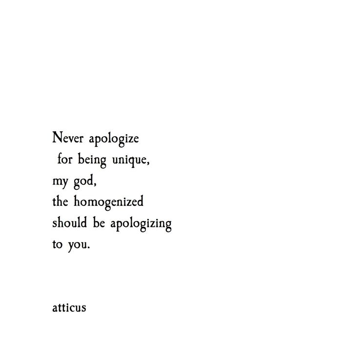 Never apologize for being unique. My God, the homogenized should be apologizing to you.