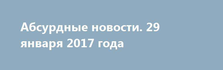 Абсурдные новости. 29 января 2017 года http://rusdozor.ru/2017/01/30/absurdnye-novosti-29-yanvarya-2017-goda/  Добрый вечер! Вот и еще один день подошел к концу. Впереди новая, очередная, рабочая неделя. Давайте поговорим о том, чем нам уходящий день запомнился. Коротко. Начнем? Первое место. Британских врачей попросили не называть беременных женщин будущими мамами, так как это ...